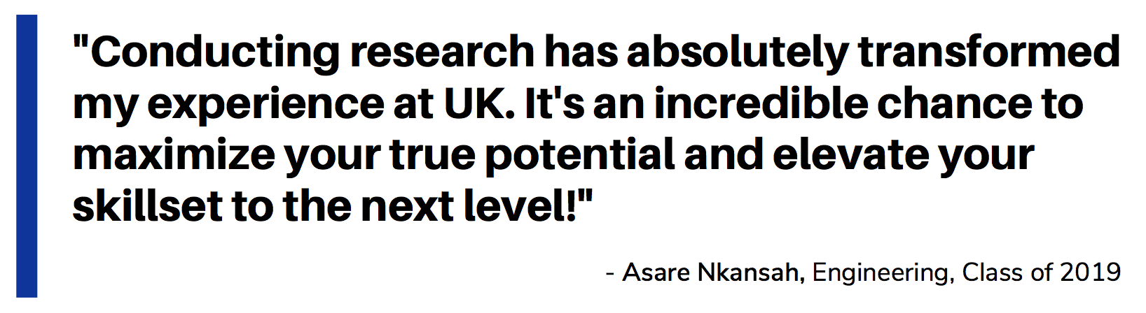 Quote_Asare Nkansah_Conducting research has absolutely transformed my experience at UK. It's an incredible chance to maximize your true potential and elevate your skillset to the next level!