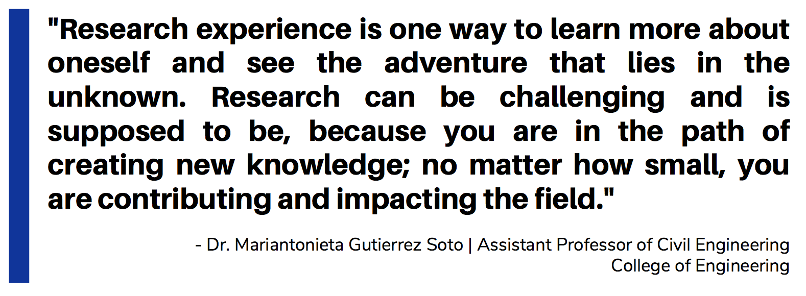 Quote_Gutierrez Soto_Research experience is one way to learn more about oneself and see the adventure that lies in the unknown. Research can be challenging and is supposed to be, because you are in the path of creating new knowledge; no matter how small, you are contributing and impacting the field.
